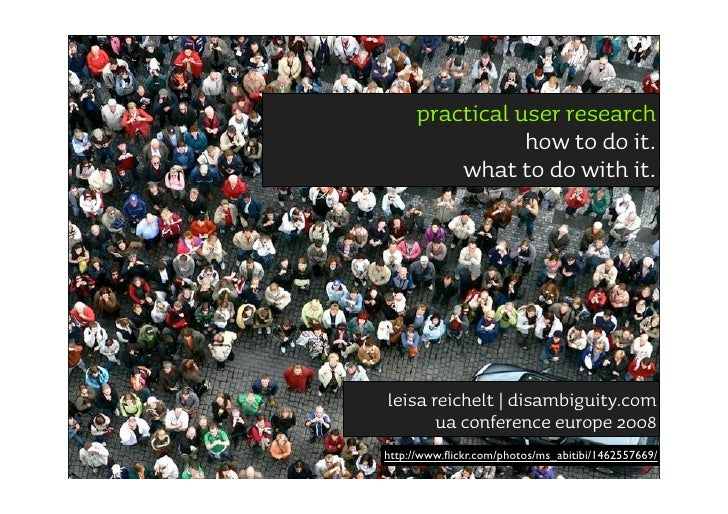practical user research                 how to do it.          what to do with it.     leisa reichelt | disambiguity.com  ...