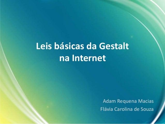 Leis básicas da Gestalt na Internet Adam Requena Macias Flávia Carolina de Souza
