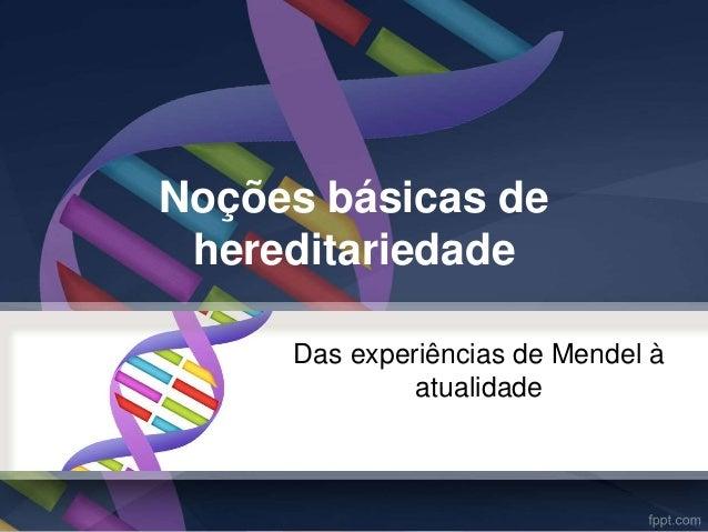 Noções básicas de  hereditariedade  Das experiências de Mendel à  atualidade