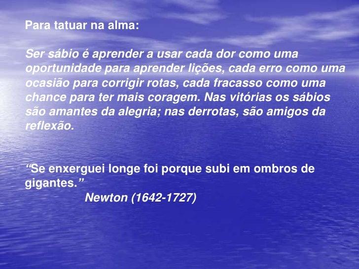 Para tatuar na alma:<br />Ser sábio é aprender a usar cada dor como uma oportunidade para aprender lições, cada erro como ...
