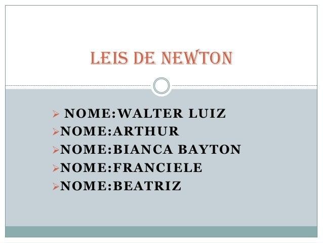  NOME:WALTER LUIZNOME:ARTHURNOME:BIANCA BAYTONNOME:FRANCIELENOME:BEATRIZLeis de Newton