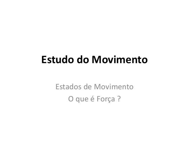 Estudo do Movimento Estados de Movimento O que é Força ?