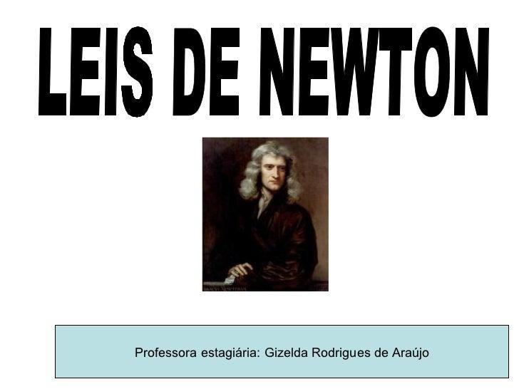 LEIS DE NEWTON Professora estagiária: Gizelda Rodrigues de Araújo