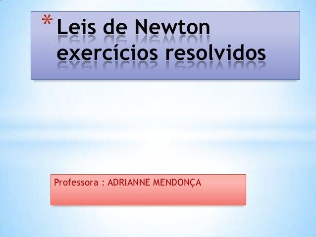 * Leis de Newton exercícios resolvidos Professora : ADRIANNE MENDONÇA