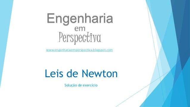 Engenharia  em  Perspectiva  www.engenhariaemperspectiva.blogspot.com  Leis de Newton  Solução de exercício
