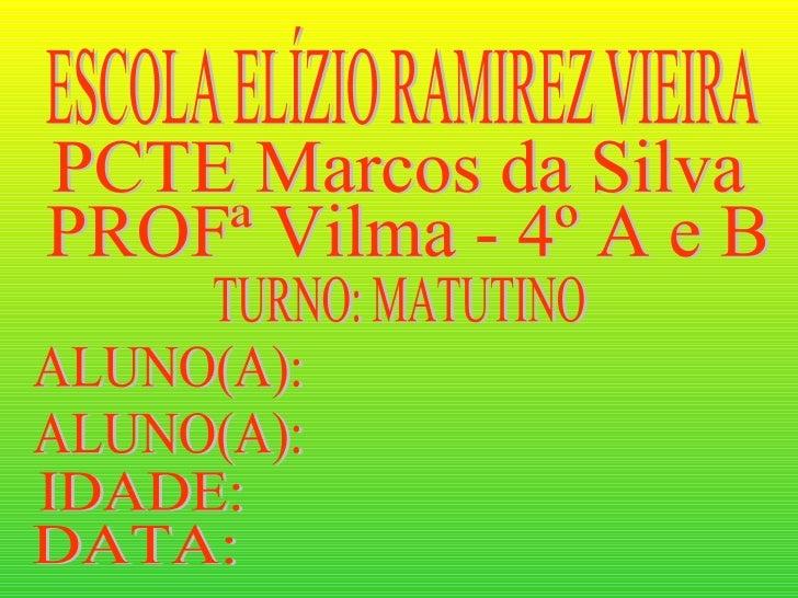 ESCOLA ELÍZIO RAMIREZ VIEIRA PCTE Marcos da Silva PROFª Vilma - 4º A e B TURNO: MATUTINO ALUNO(A): IDADE: DATA: ALUNO(A):