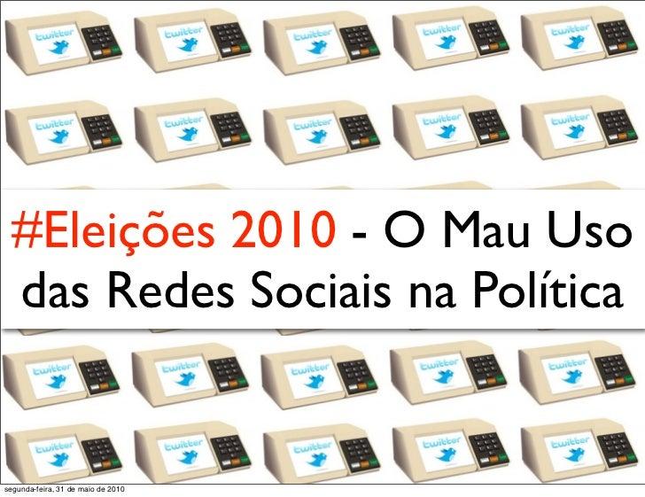 #Eleições 2010 - O Mau Uso   das Redes Sociais na Política   segunda-feira, 31 de maio de 2010