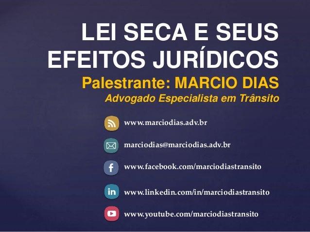LEI SECA E SEUS EFEITOS JURÍDICOS Palestrante: MARCIO DIAS Advogado Especialista em Trânsito www.marciodias.adv.br marciod...