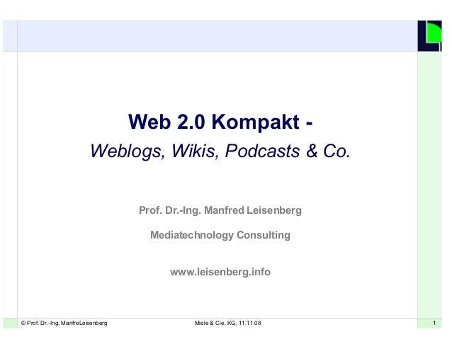 1© Prof. Dr.-Ing. ManfreLeisenberg Miele & Cie. KG, 11.11.08 1 Web 2.0 Kompakt - Weblogs, Wikis, Podcasts & Co. Prof. Dr.-...