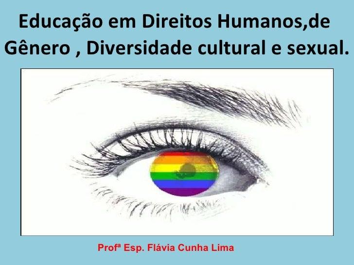 Educação em Direitos Humanos,de  Gênero , Diversidade cultural e sexual. Profª Esp. Flávia Cunha Lima
