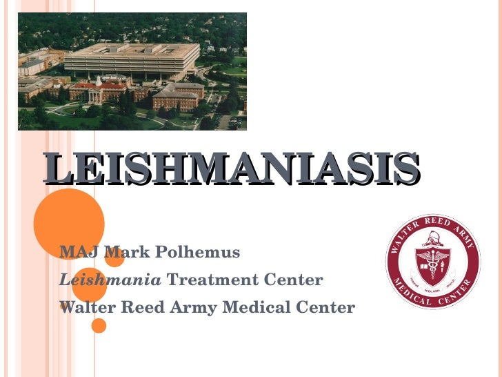 LEISHMANIASIS MAJ Mark Polhemus  Leishmania  Treatment Center Walter Reed Army Medical Center