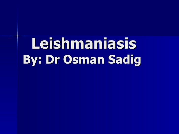 Leishmaniasis By: Dr Osman Sadig