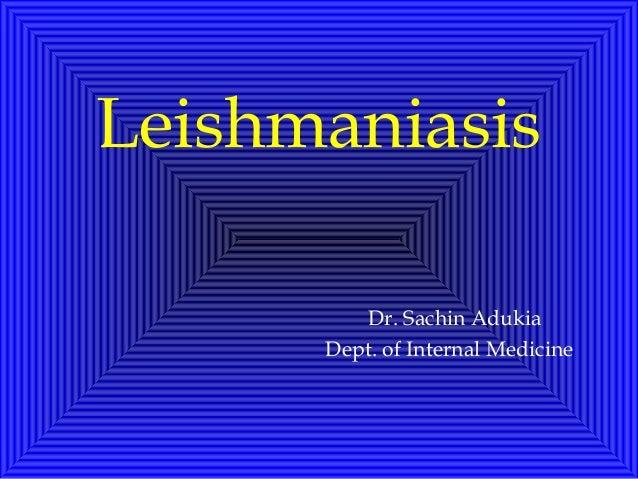 Leishmaniasis Dr. Sachin Adukia Dept. of Internal Medicine