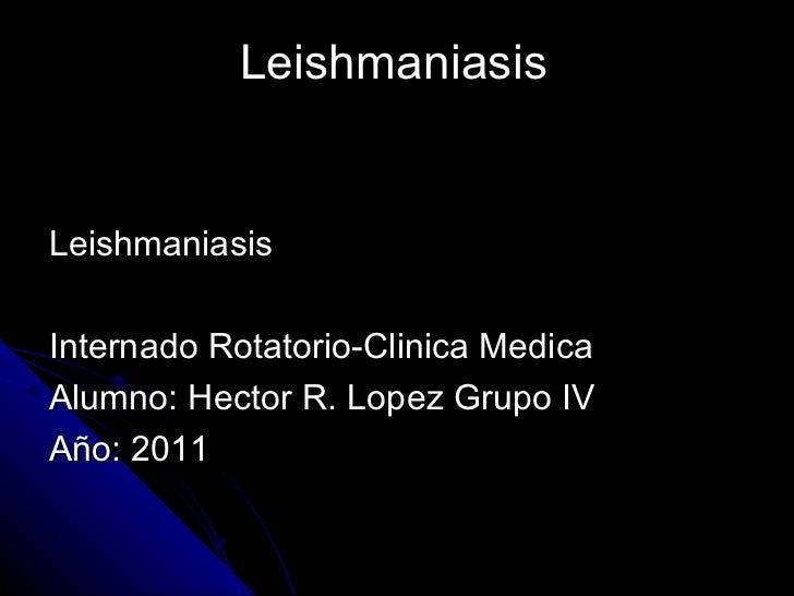 LeishmaniasisLeishmaniasisInternado Rotatorio-Clinica MedicaAlumno: Hector R. Lopez Grupo IVAño: 2011