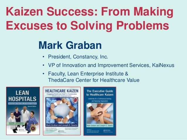 Kaizen Success: From Making Excuses to Solving Problems Mark Graban • President, Constancy, Inc. • VP of Innovation and Im...