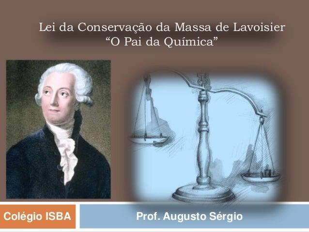 "Lei da Conservação da Massa de Lavoisier                 ""O Pai da Química""Colégio ISBA         Prof. Augusto Sérgio"