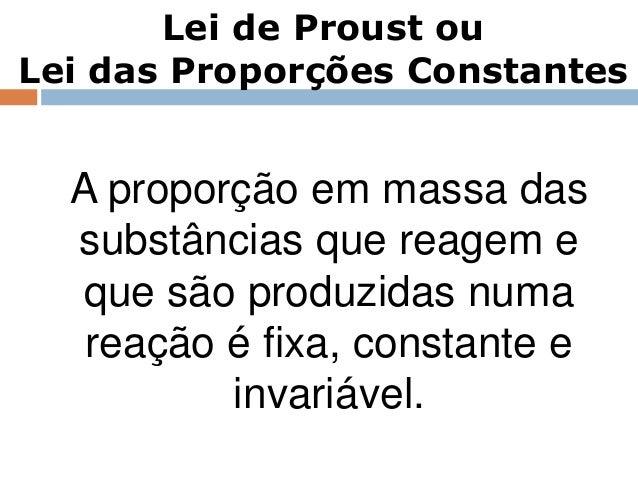 Lei de Proust ouLei das Proporções Constantes  A proporção em massa das  substâncias que reagem e   que são produzidas num...
