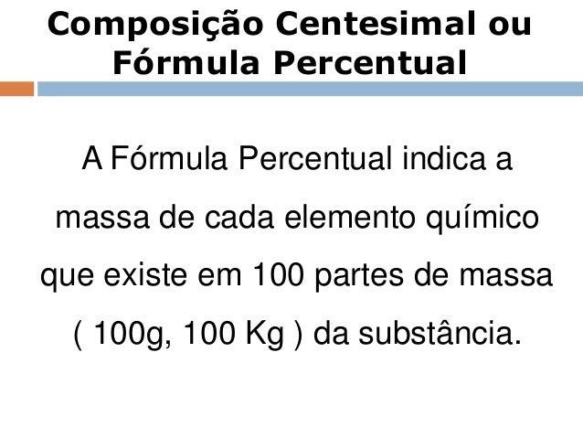 Composição Centesimal ou   Fórmula Percentual  A Fórmula Percentual indica amassa de cada elemento químicoque existe em 10...