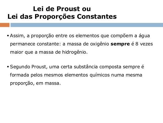Lei de Proust ouLei das Proporções Constantes Assim, a proporção entre os elementos que compõem a água permanece constant...