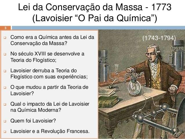 """Lei da Conservação da Massa - 1773           (Lavoisier """"O Pai da Química"""")3   Como era a Química antes da Lei da   (1743..."""