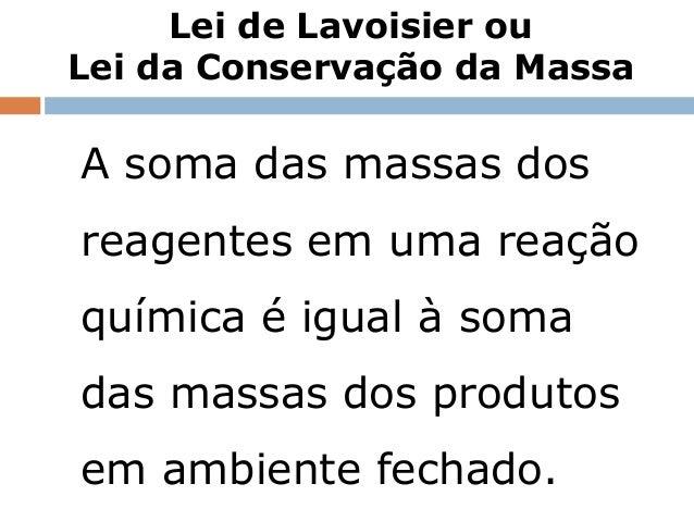 Lei de Lavoisier ouLei da Conservação da MassaA soma das massas dosreagentes em uma reaçãoquímica é igual à somadas massas...