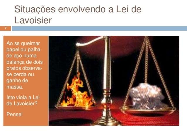 Situações envolvendo a Lei de       Lavoisier7    Ao se queimar    papel ou palha    de aço numa    balança de dois    pra...