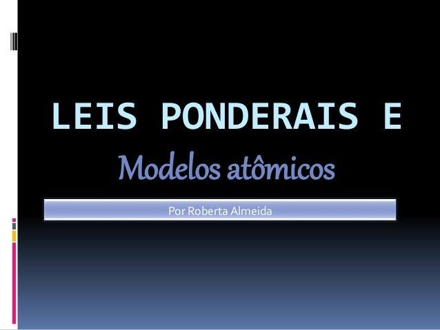 LEIS PONDERAIS E Modelos atômicos Por Roberta Almeida