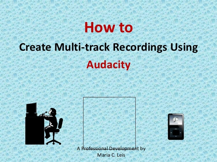 How to <br />Create Multi-track Recordings Using <br />Audacity<br />A Professional Development by Maria C. Leis<br />
