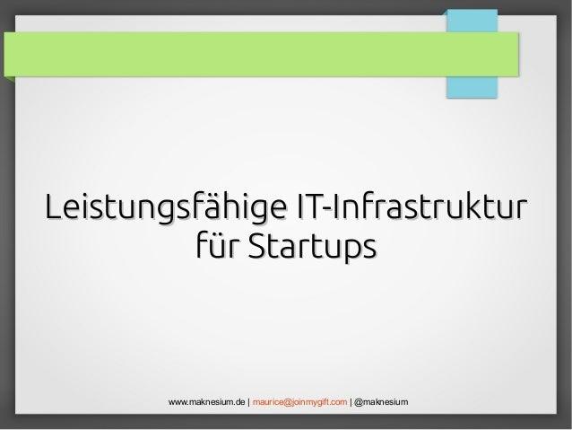 Leistungsfähige IT-Infrastruktur für Startups  www.maknesium.de | maurice@joinmygift.com | @maknesium