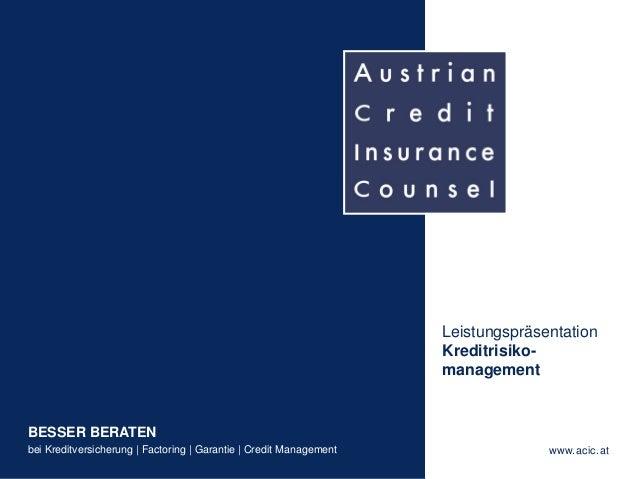 - 1 - BESSER BERATEN bei Kreditversicherung | Factoring | Garantie | Credit Management www.acic.at Leistungspräsentation K...