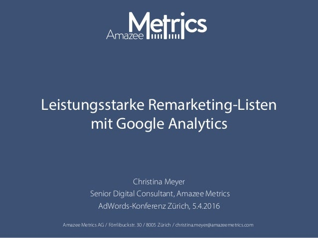 Amazee Metrics AG / Förrlibuckstr. 30 / 8005 Zürich / christina.meyer@amazeemetrics.com Leistungsstarke Remarketing-Listen...