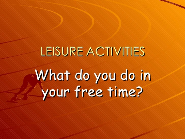 LEISURE   ACTIVITIES What do you do in your free time?