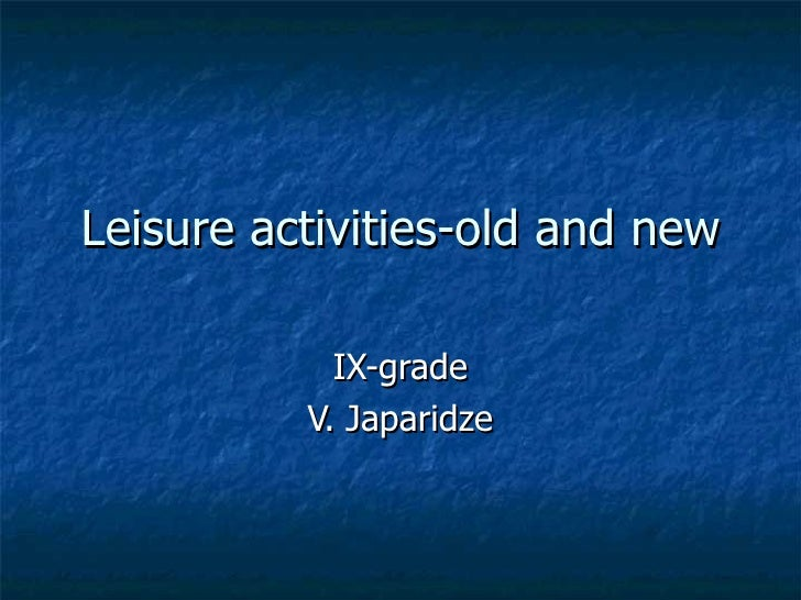 Leisure activities-old and new IX-grade V. Japaridze