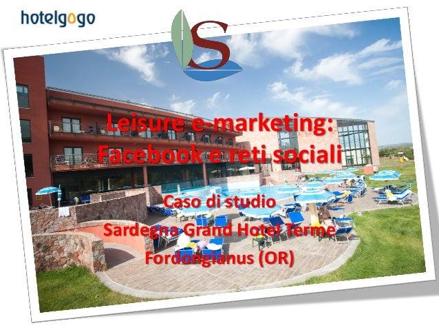 Leisure e-marketing:Facebook e reti sociali      Caso di studioSardegna Grand Hotel Terme    Fordongianus (OR)