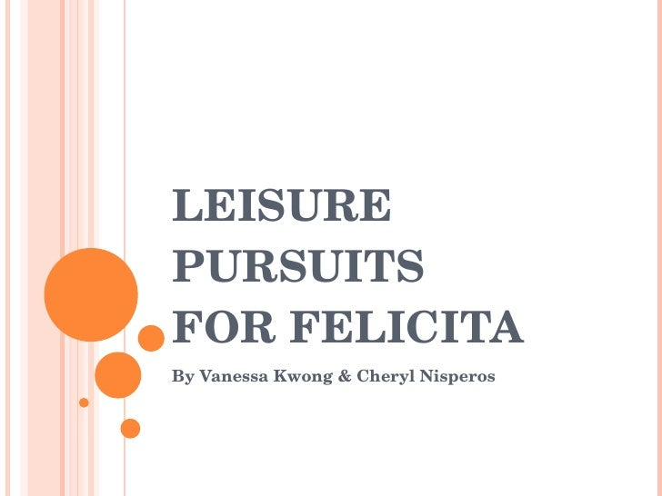 LEISURE PURSUITS  FOR FELICITA By Vanessa Kwong & Cheryl Nisperos