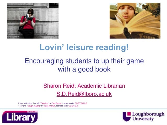 Lovin' leisure reading! Encouraging students to up their game with a good book Sharon Reid: Academic Librarian S.D.Reid@lb...