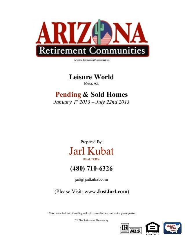 Arizona Retirement Communities Leisure World Mesa, AZ. Pending & Sold Homes January 1st 2013 – July 22nd 2013 Prepared By:...