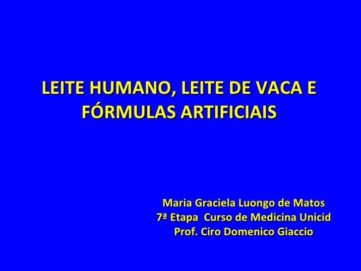 LEITE HUMANO, LEITE DE VACA E FÓRMULAS ARTIFICIAIS Maria Graciela Luongo de Matos 7ª Etapa  Curso de Medicina Unicid Prof....