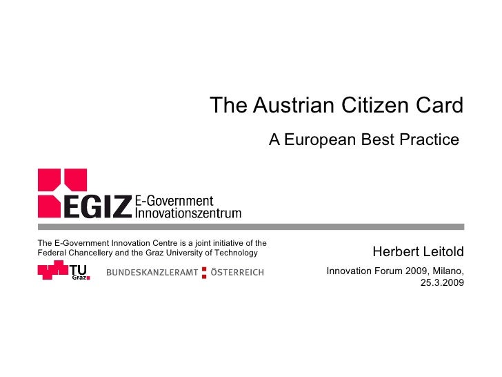 The Austrian Citizen Card A European Best Practice  Innovation Forum 2009, Milano, 25.3.2009 Herbert Leitold The E-Governm...
