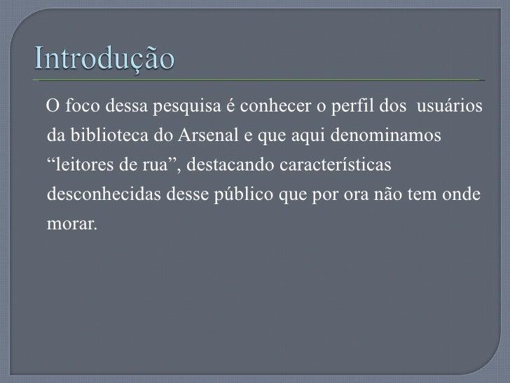 """<ul><li>O foco dessa pesquisa é conhecer o perfil dos  usuários da biblioteca do Arsenal e que aqui denominamos """"leitores ..."""