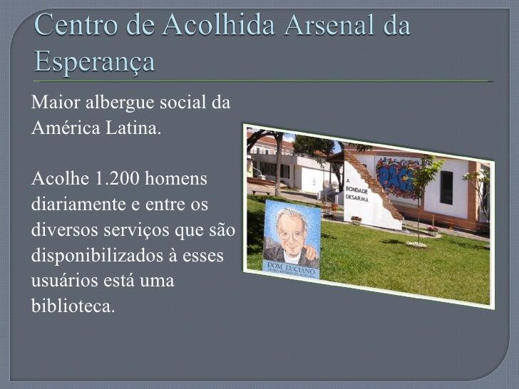 <ul><li>Maior albergue social da América Latina. </li></ul><ul><li>Acolhe 1.200 homens diariamente e entre os diversos ser...