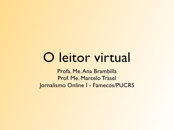 O leitor virtual         Profa. Me. Ana Brambilla         Prof. Me. Marcelo Träsel Jornalismo Online I - Famecos/PUCRS