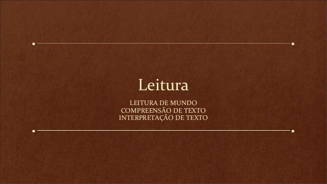 Leitura LEITURA DE MUNDO COMPREENSÃO DE TEXTO INTERPRETAÇÃO DE TEXTO