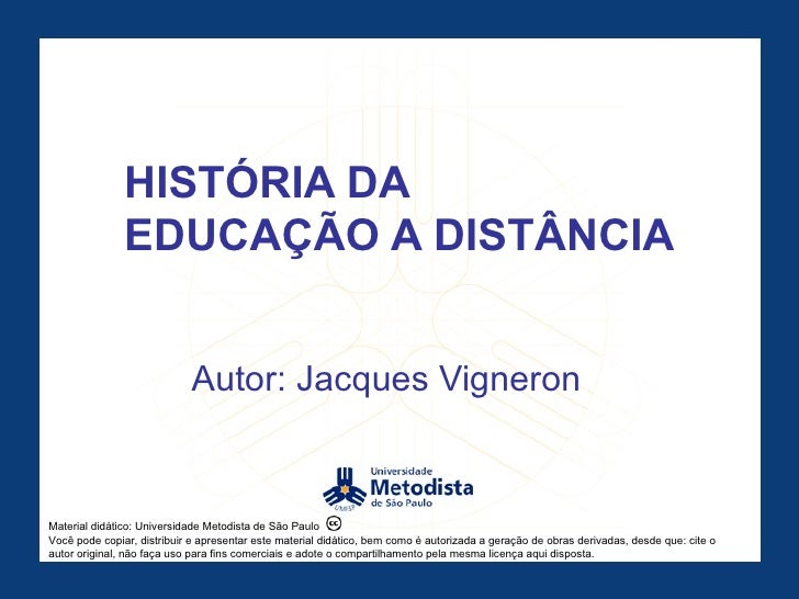 HISTÓRIA DA  EDUCAÇÃO A DISTÂNCIA Autor: Jacques Vigneron Material didático: Universidade Metodista de São Paulo Você pode...