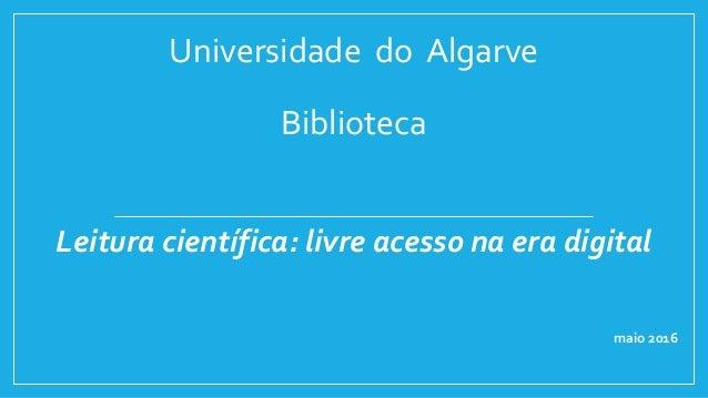 Universidade do Algarve Biblioteca Leitura científica: livre acesso na era digital maio 2016