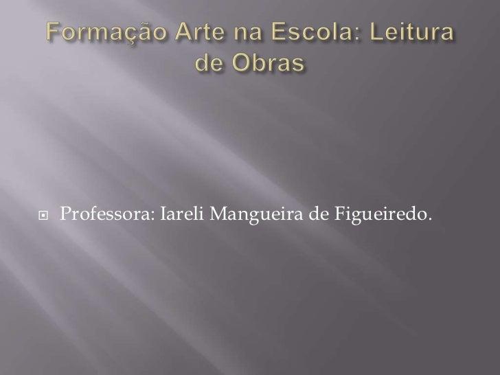    Professora: Iareli Mangueira de Figueiredo.