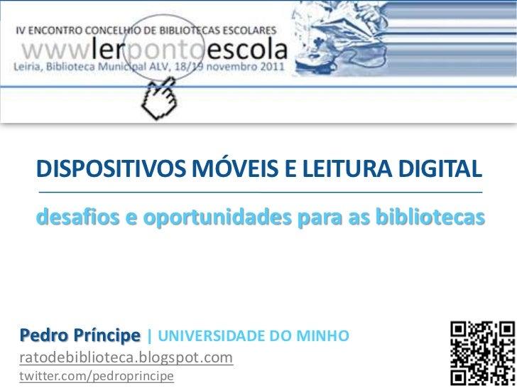 DISPOSITIVOS MÓVEIS E LEITURA DIGITAL  desafios e oportunidades para as bibliotecasPedro Príncipe | UNIVERSIDADE DO MINHOr...