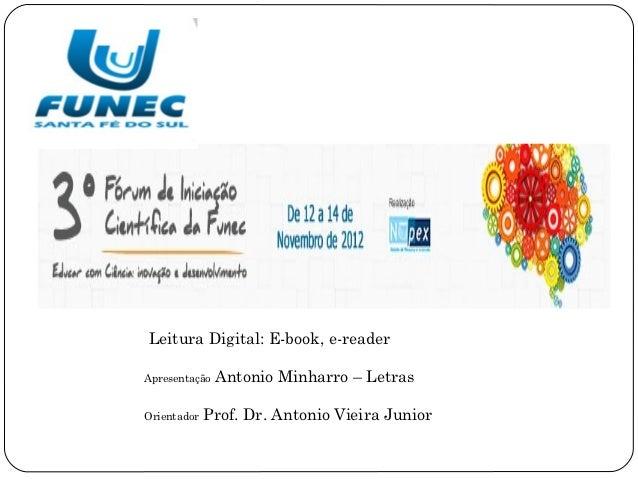 Leitura Digital: E-book, e-readerApresentação   Antonio Minharro – LetrasOrientador   Prof. Dr. Antonio Vieira Junior