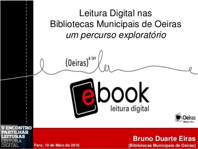Bruno Duarte Eiras [Bibliotecas Municipais de Oeiras] Leitura Digital nas Bibliotecas Municipais de Oeiras um percurso exp...