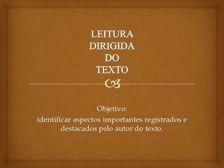 LEITURA DIRIGIDADOTEXTO<br />Objetivo: <br />identificar aspectos importantes registrados e destacados pelo autor do texto...